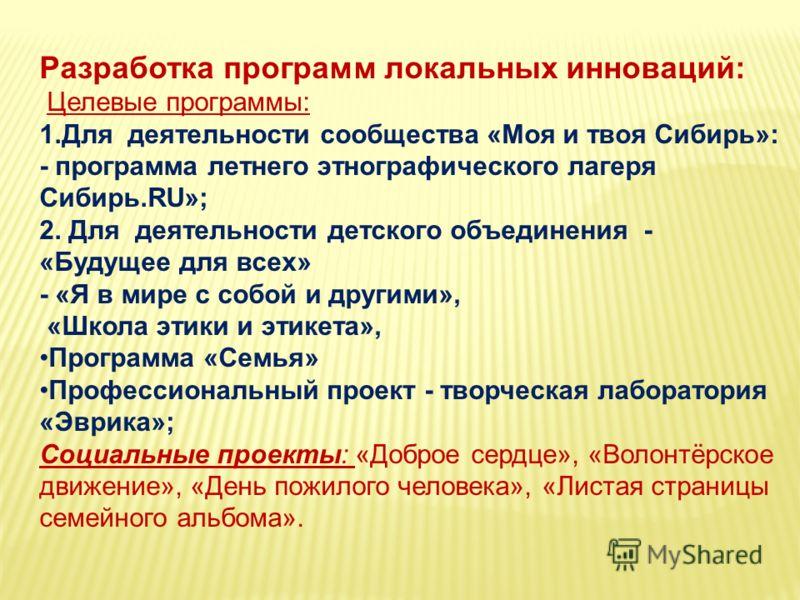 Разработка программ локальных инноваций: Целевые программы: 1.Для деятельности сообщества «Моя и твоя Сибирь»: - программа летнего этнографического лагеря Сибирь.RU»; 2. Для деятельности детского объединения - «Будущее для всех» - «Я в мире с собой и