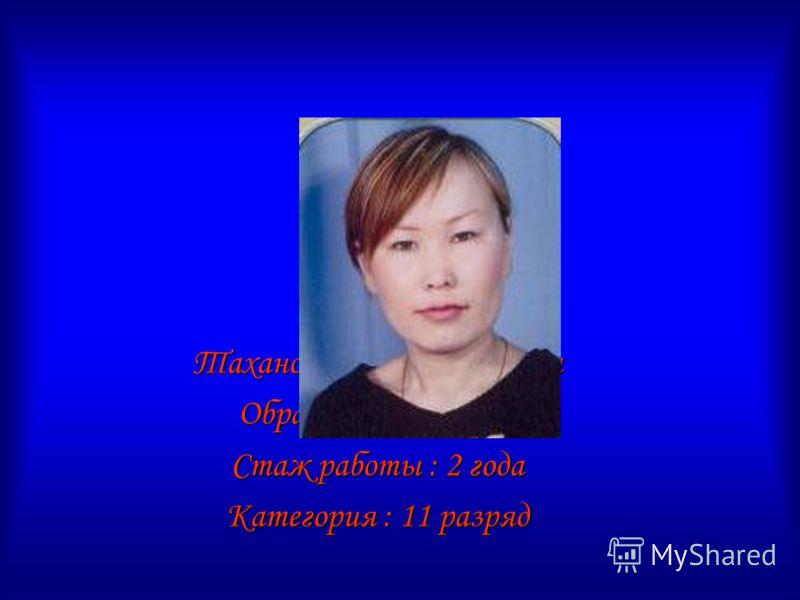 Таханова Дулма Баировна Образование: высшее Стаж работы : 2 года Категория : 11 разряд