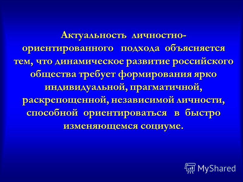 Актуальность личностно- ориентированного подхода объясняется тем, что динамическое развитие российского общества требует формирования ярко индивидуальной, прагматичной, раскрепощенной, независимой личности, способной ориентироваться в быстро изменяющ