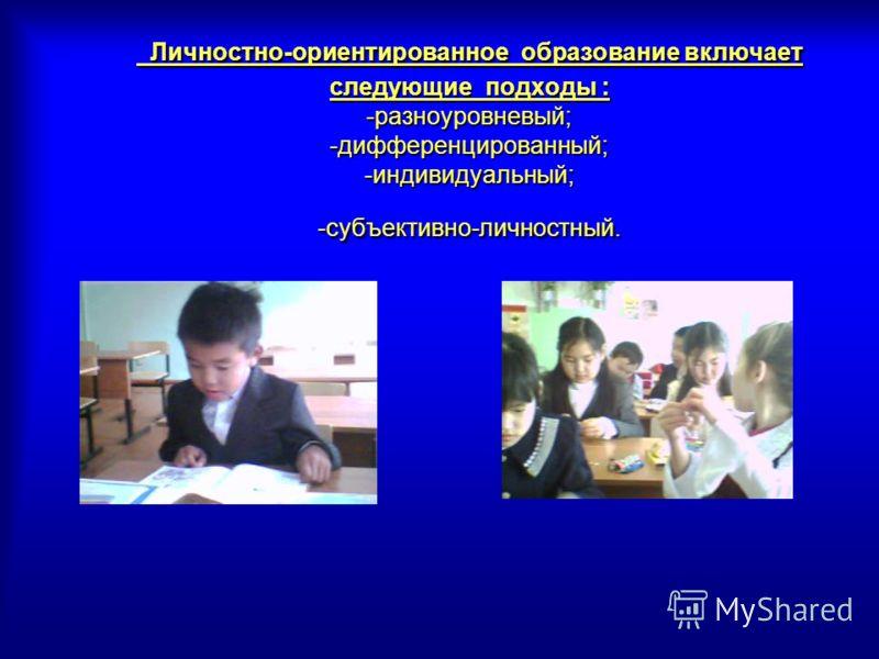 Личностно-ориентированное образование включает следующие подходы : -разноуровневый; -дифференцированный; -индивидуальный; -субъективно-личностный.