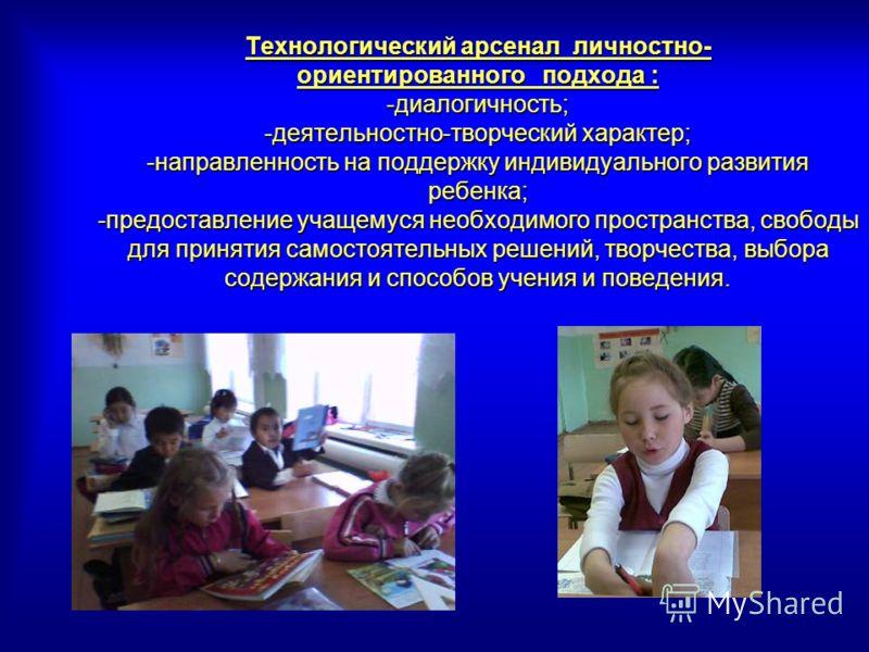 Технологический арсенал личностно- ориентированного подхода : -диалогичность; -деятельностно-творческий характер; -направленность на поддержку индивидуального развития ребенка; -предоставление учащемуся необходимого пространства, свободы для принятия