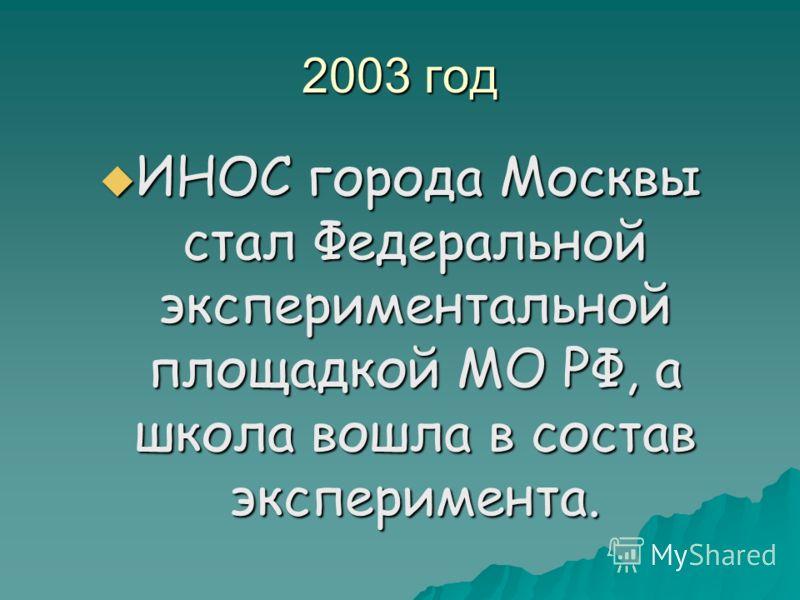 2003 год ИНОС города Москвы стал Федеральной экспериментальной площадкой МО РФ, а школа вошла в состав эксперимента. ИНОС города Москвы стал Федеральной экспериментальной площадкой МО РФ, а школа вошла в состав эксперимента.