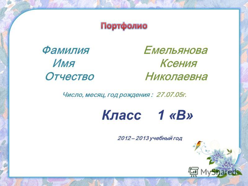 Фамилия Емельянова Имя Ксения Отчество Николаевна Число, месяц, год рождения : 27.07.05г. Класс 1 «В» 2012 – 2013 учебный год