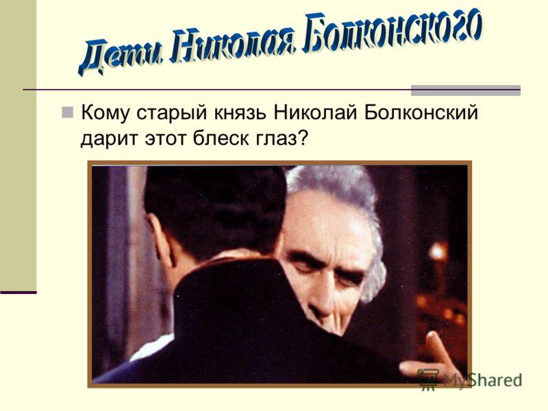 Кому старый князь Николай Болконский дарит этот блеск глаз?