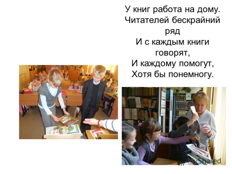 У книг работа на дому. Читателей бескрайний ряд И с каждым книги говорят, И каждому помогут, Хотя бы понемногу.