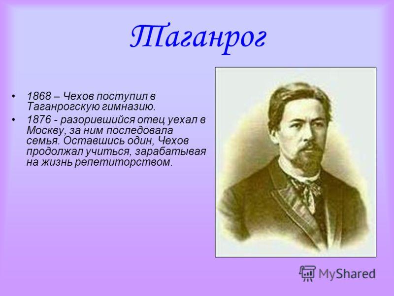 Таганрог 1868 – Чехов поступил в Таганрогскую гимназию. 1876 - разорившийся отец уехал в Москву, за ним последовала семья. Оставшись один, Чехов продолжал учиться, зарабатывая на жизнь репетиторством.