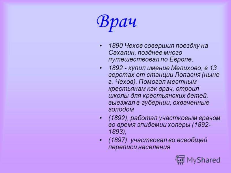 Врач 1890 Чехов совершил поездку на Сахалин, позднее много путешествовал по Европе. 1892 - купил имение Мелихово, в 13 верстах от станции Лопасня (ныне г. Чехов). Помогал местным крестьянам как врач, строил школы для крестьянских детей, выезжал в губ