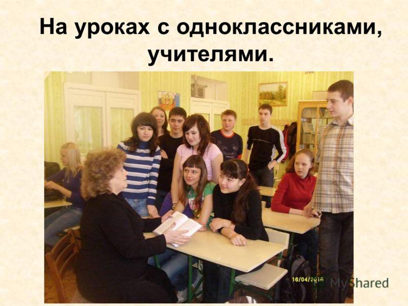 На уроках с одноклассниками, учителями.