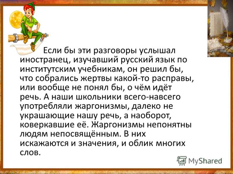 Если бы эти разговоры услышал иностранец, изучавший русский язык по институтским учебникам, он решил бы, что собрались жертвы какой-то расправы, или вообще не понял бы, о чём идёт речь. А наши школьники всего-навсего употребляли жаргонизмы, далеко не