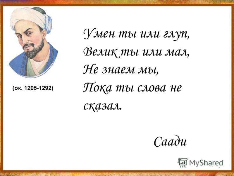 2 Умен ты или глуп, Велик ты или мал, Не знаем мы, Пока ты слова не сказал. Саади (ок. 1205-1292)