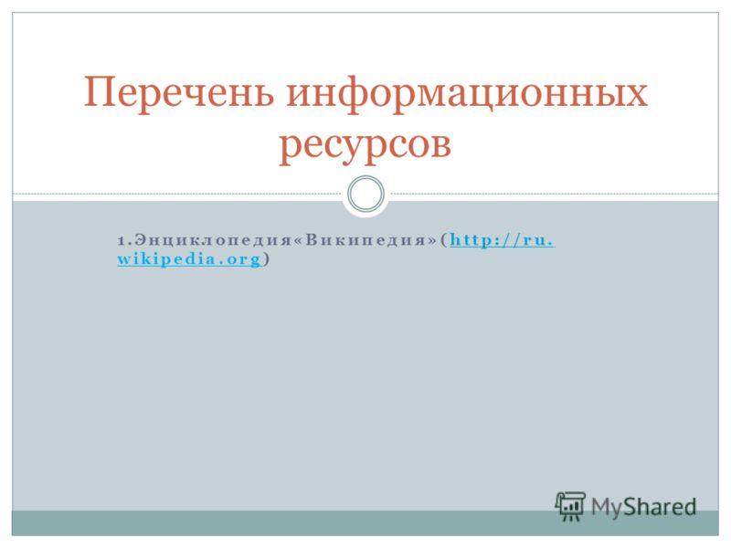 1.Энциклопедия«Википедия»(http://ru. wikipedia.org)http://ru Перечень информационных ресурсов