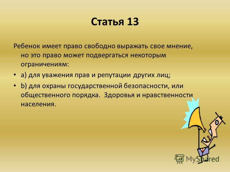 Статья 13 Ребенок имеет право свободно выражать свое мнение, но это право может подвергаться некоторым ограничениям: a) для уважения прав и репутации других лиц; b) для охраны государственной безопасности, или общественного порядка. Здоровья и нравст