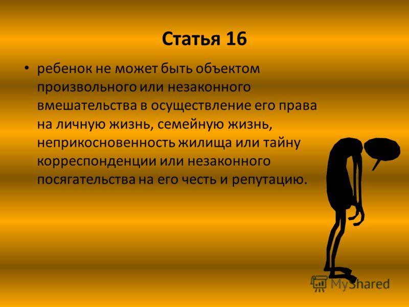 Статья 16 ребенок не может быть объектом произвольного или незаконного вмешательства в осуществление его права на личную жизнь, семейную жизнь, неприкосновенность жилища или тайну корреспонденции или незаконного посягательства на его честь и репутаци