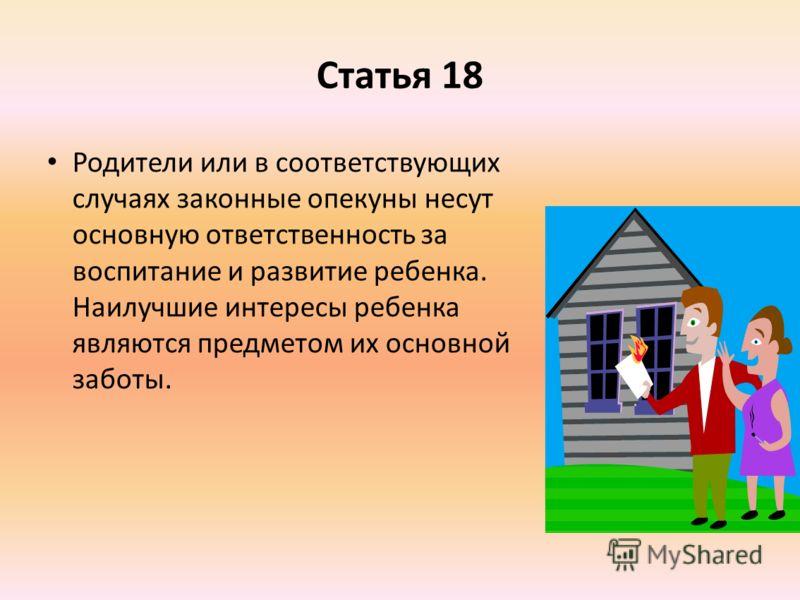 Статья 18 Родители или в соответствующих случаях законные опекуны несут основную ответственность за воспитание и развитие ребенка. Наилучшие интересы ребенка являются предметом их основной заботы.