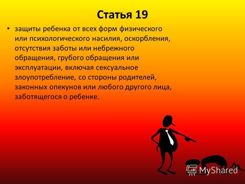 Статья 19 защиты ребенка от всех форм физического или психологического насилия, оскорбления, отсутствия заботы или небрежного обращения, грубого обращения или эксплуатации, включая сексуальное злоупотребление, со стороны родителей, законных опекунов