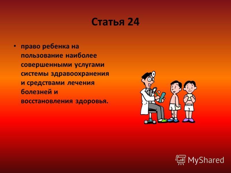 Статья 24 право ребенка на пользование наиболее совершенными услугами системы здравоохранения и средствами лечения болезней и восстановления здоровья.