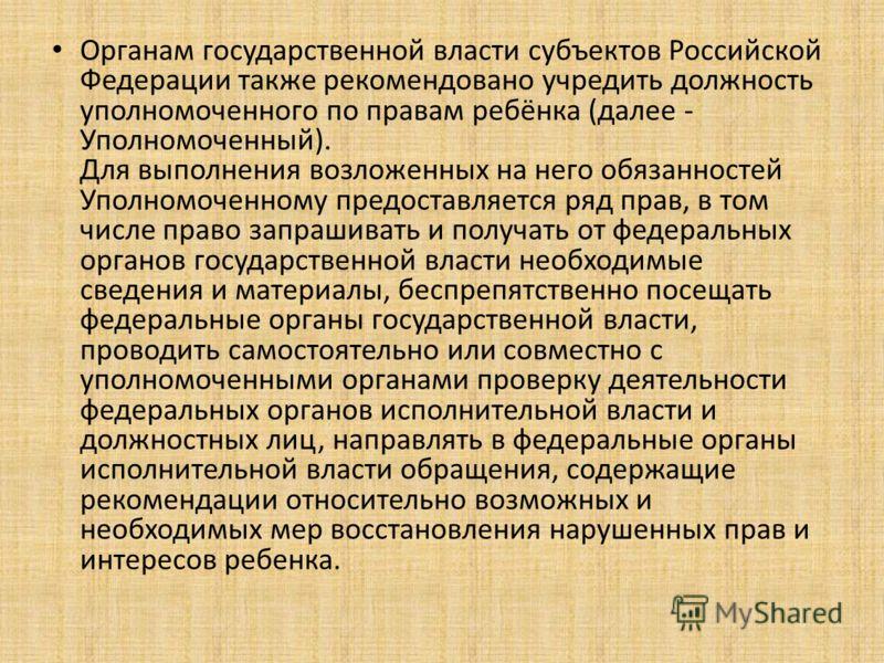 Органам государственной власти субъектов Российской Федерации также рекомендовано учредить должность уполномоченного по правам ребёнка (далее - Уполномоченный). Для выполнения возложенных на него обязанностей Уполномоченному предоставляется ряд прав,