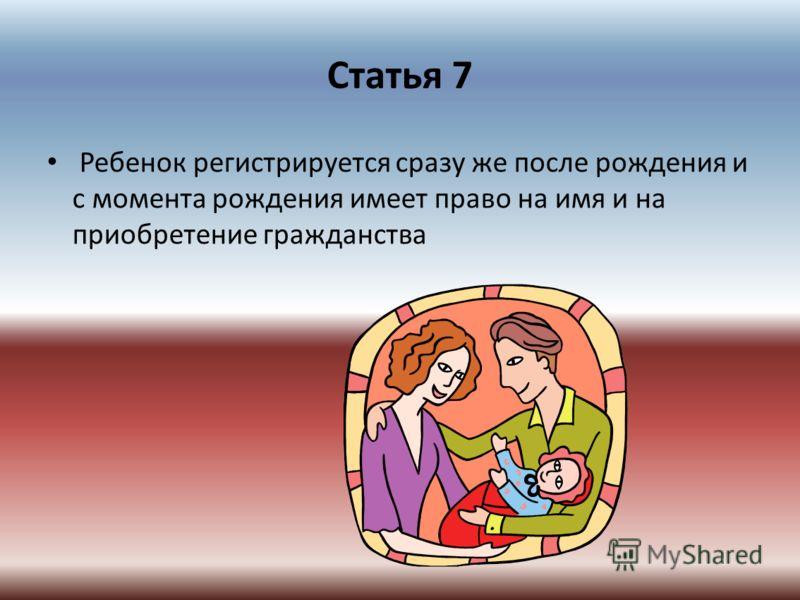Статья 7 Ребенок регистрируется сразу же после рождения и с момента рождения имеет право на имя и на приобретение гражданства