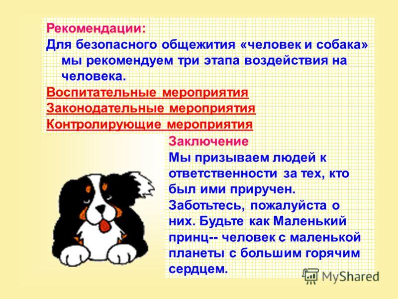 Рекомендации: Для безопасного общежития «человек и собака» мы рекомендуем три этапа воздействия на человека. Воспитательные мероприятия Законодательные мероприятия Контролирующие мероприятия Заключение Мы призываем людей к ответственности за тех, кто
