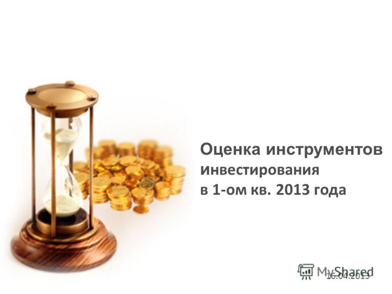 Оценка инструментов и нвестирования в 1-ом кв. 2013 года 16.04.2013