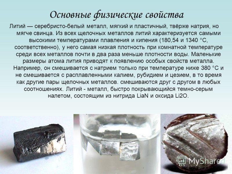 Основные физические свойства Литий серебристо-белый металл, мягкий и пластичный, твёрже натрия, но мягче свинца. Из всех щелочных металлов литий характеризуется самыми высокими температурами плавления и кипения (180,54 и 1340 °C, соответственно), у н