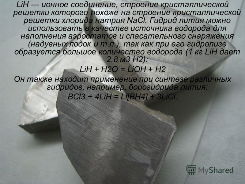 LiH ионное соединение, строение кристаллической решетки которого похоже на строение кристаллической решетки хлорида натрия NaCl. Гидрид лития можно использовать в качестве источника водорода для наполнения аэростатов и спасательного снаряжения (надув