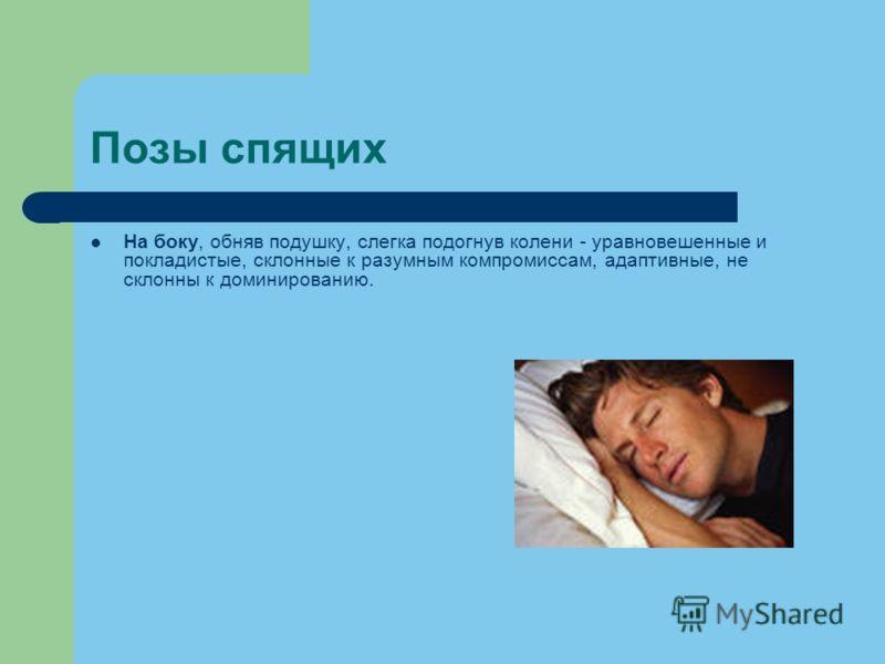 Позы спящих На боку, обняв подушку, слегка подогнув колени - уравновешенные и покладистые, склонные к разумным компромиссам, адаптивные, не склонны к доминированию.
