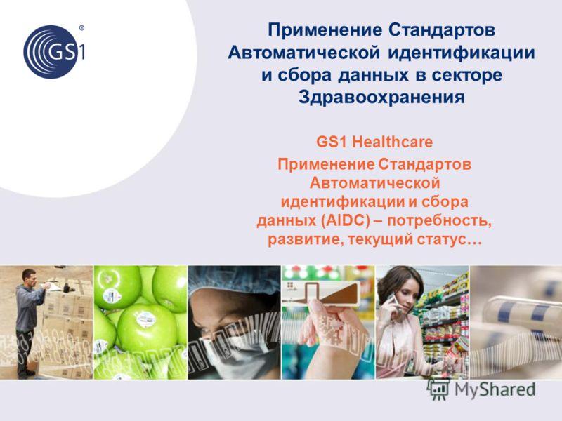 Применение Стандартов Автоматической идентификации и сбора данных в секторе Здравоохранения GS1 Healthcare Применение Стандартов Автоматической идентификации и сбора данных (AIDC) – потребность, развитие, текущий статус…