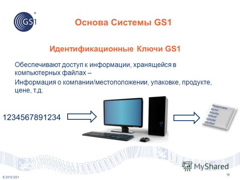 © 2012 GS1 Основа Системы GS1 16 Идентификационные Ключи GS1 Обеспечивают доступ к информации, хранящейся в компьютерных файлах – Информация о компании/местоположении, упаковке, продукте, цене, т.д. 1234567891234