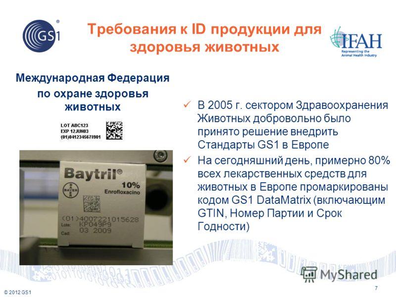 © 2012 GS1 Требования к ID продукции для здоровья животных 7 В 2005 г. сектором Здравоохранения Животных добровольно было принято решение внедрить Стандарты GS1 в Европе На сегодняшний день, примерно 80% всех лекарственных средств для животных в Евро