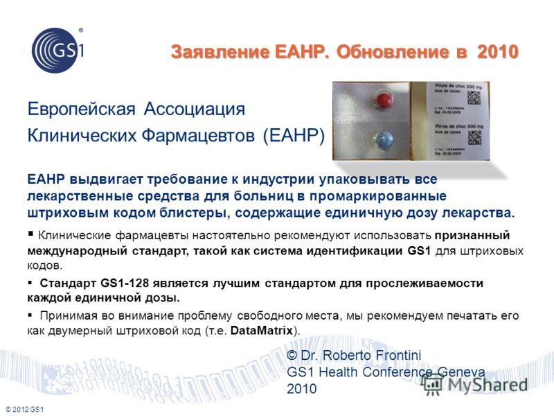 © 2012 GS1 Заявление EAHP. Обновление в 2010 © Dr. Roberto Frontini GS1 Health Conference Geneva 2010 EAHP выдвигает требование к индустрии упаковывать все лекарственные средства для больниц в промаркированные штриховым кодом блистеры, содержащие еди