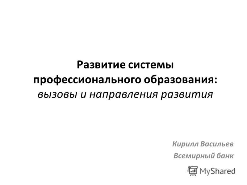 Развитие системы профессионального образования: вызовы и направления развития Кирилл Васильев Всемирный банк