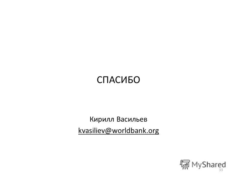 СПАСИБО Кирилл Васильев kvasiliev@worldbank.org 33