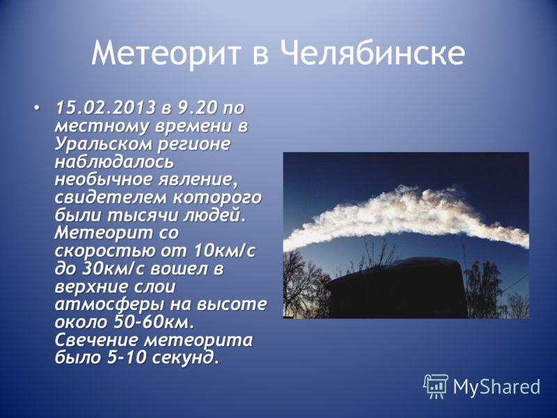 Метеорит в Челябинске 15.02.2013 в 9.20 по местному времени в Уральском регионе наблюдалось необычное явление, свидетелем которого были тысячи людей. Метеорит со скоростью от 10км/с до 30км/с вошел в верхние слои атмосферы на высоте около 50-60км. Св