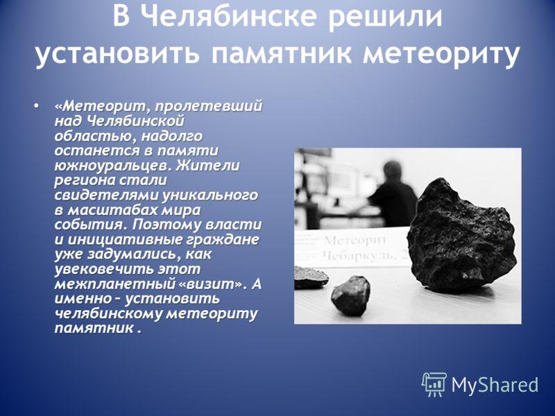 В Челябинске решили установить памятник метеориту «Метеорит, пролетевший над Челябинской областью, надолго останется в памяти южноуральцев. Жители региона стали свидетелями уникального в масштабах мира события. Поэтому власти и инициативные граждане