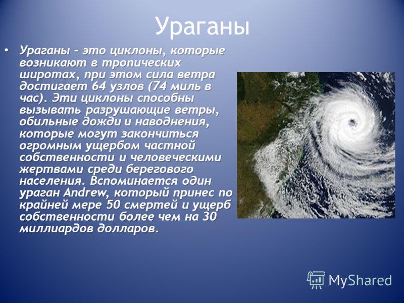 Ураганы - это циклоны, которые возникают в тропических широтах, при этом сила ветра достигает 64 узлов (74 миль в час). Эти циклоны способны вызывать разрушающие ветры, обильные дожди и наводнения, которые могут закончиться огромным ущербом частной с
