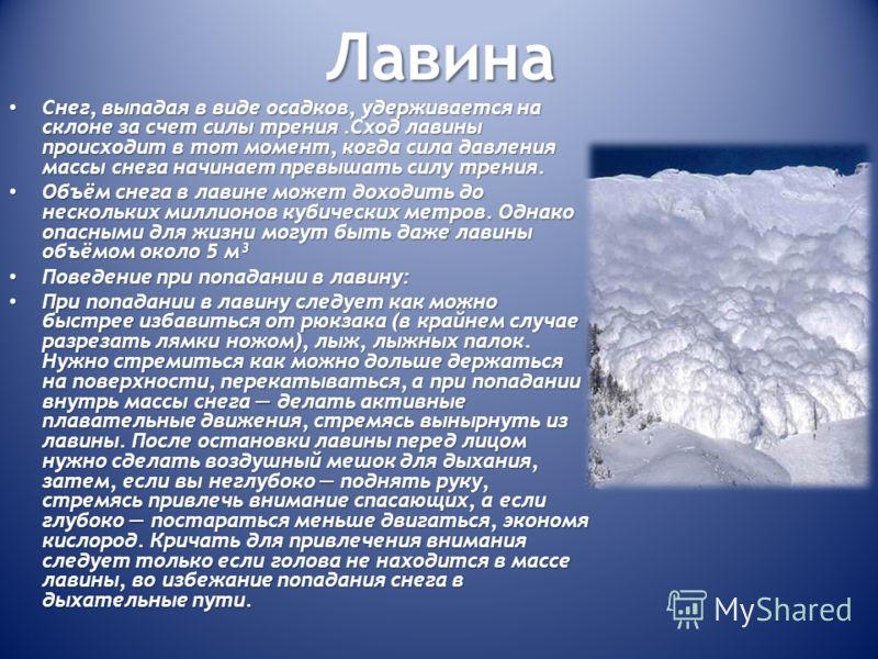 Лавина Снег, выпадая в виде осадков, удерживается на склоне за счет силы трения.Сход лавины происходит в тот момент, когда сила давления массы снега начинает превышать силу трения. Снег, выпадая в виде осадков, удерживается на склоне за счет силы тре