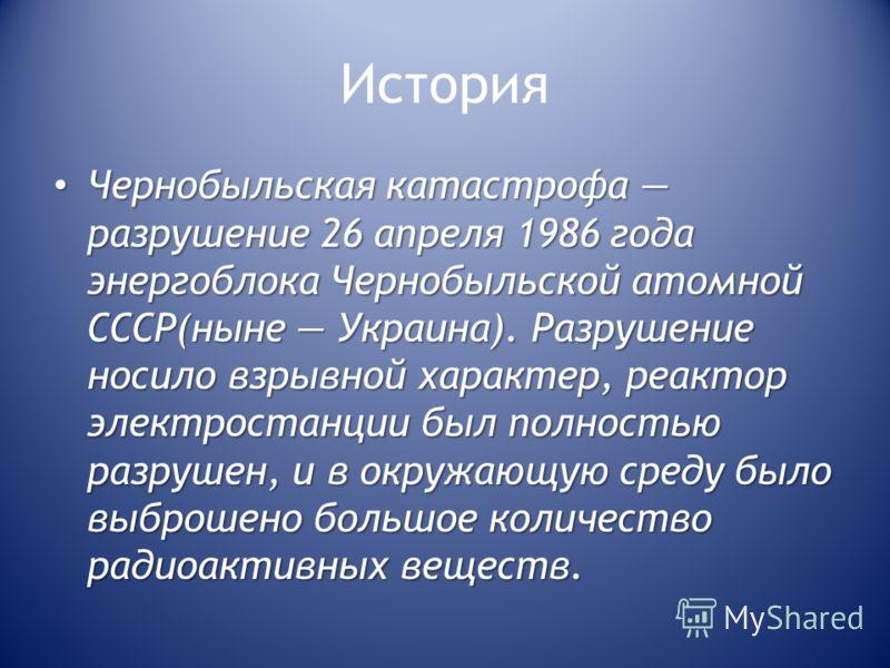 История Чернобыльская катастрофа разрушение 26 апреля 1986 года энергоблока Чернобыльской атомной СССР(ныне Украина). Разрушение носило взрывной характер, реактор электростанции был полностью разрушен, и в окружающую среду было выброшено большое коли