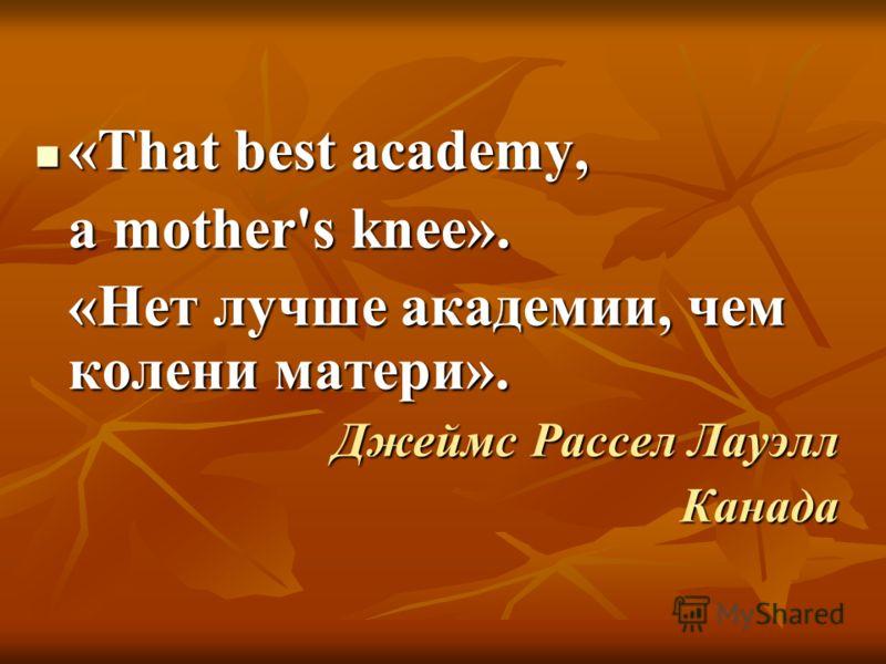 «That best academy, «That best academy, a mother's knee». «Нет лучше академии, чем колени матери». Джеймс Рассел Лауэлл Канада