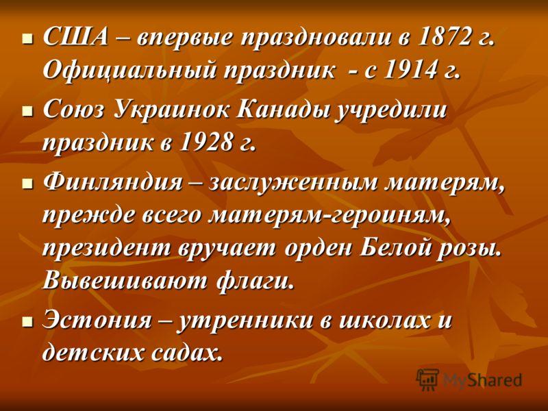 США – впервые праздновали в 1872 г. Официальный праздник - с 1914 г. США – впервые праздновали в 1872 г. Официальный праздник - с 1914 г. Союз Украинок Канады учредили праздник в 1928 г. Союз Украинок Канады учредили праздник в 1928 г. Финляндия – за