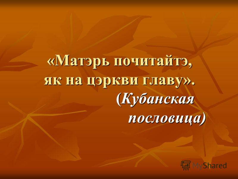 «Матэрь почитайтэ, як на цэркви главу». (Кубанская пословица)