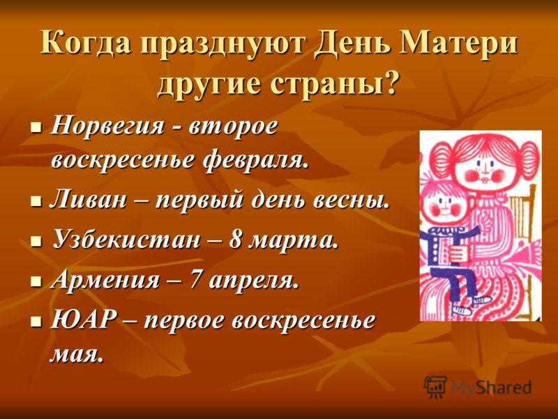Когда празднуют День Матери другие страны? Норвегия - второе воскресенье февраля. Норвегия - второе воскресенье февраля. Ливан – первый день весны. Ливан – первый день весны. Узбекистан – 8 марта. Узбекистан – 8 марта. Армения – 7 апреля. Армения – 7