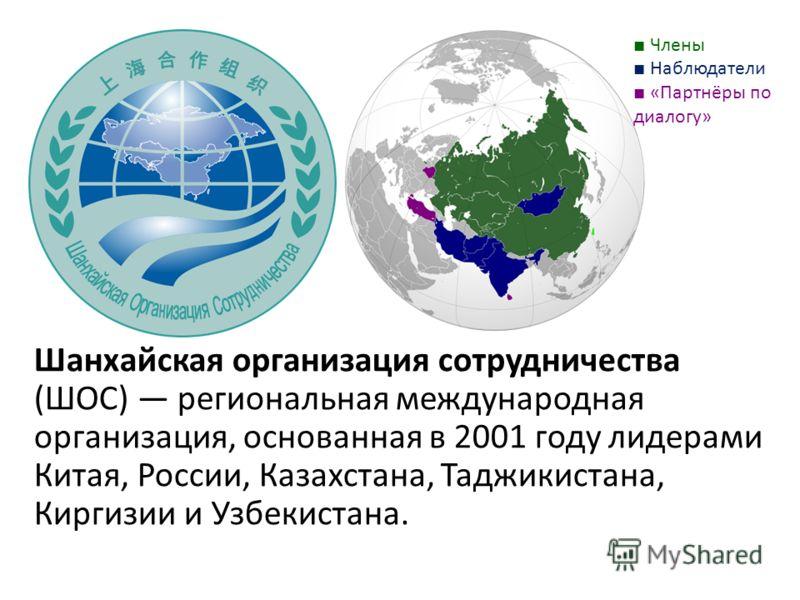 Шанхайская организация сотрудничества (ШОС) региональная международная организация, основанная в 2001 году лидерами Китая, России, Казахстана, Таджикистана, Киргизии и Узбекистана. Члены Наблюдатели «Партнёры по диалогу»