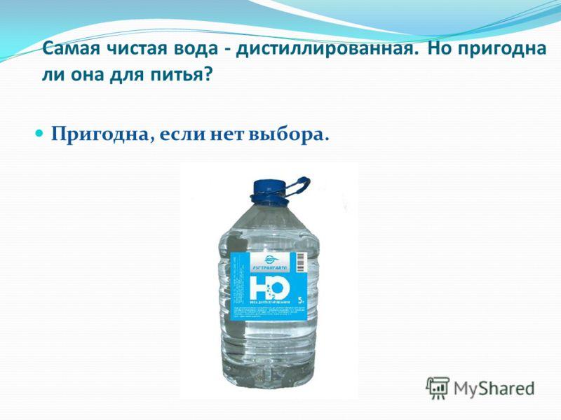 Самая чистая вода - дистиллированная. Но пригодна ли она для питья? Пригодна, если нет выбора.