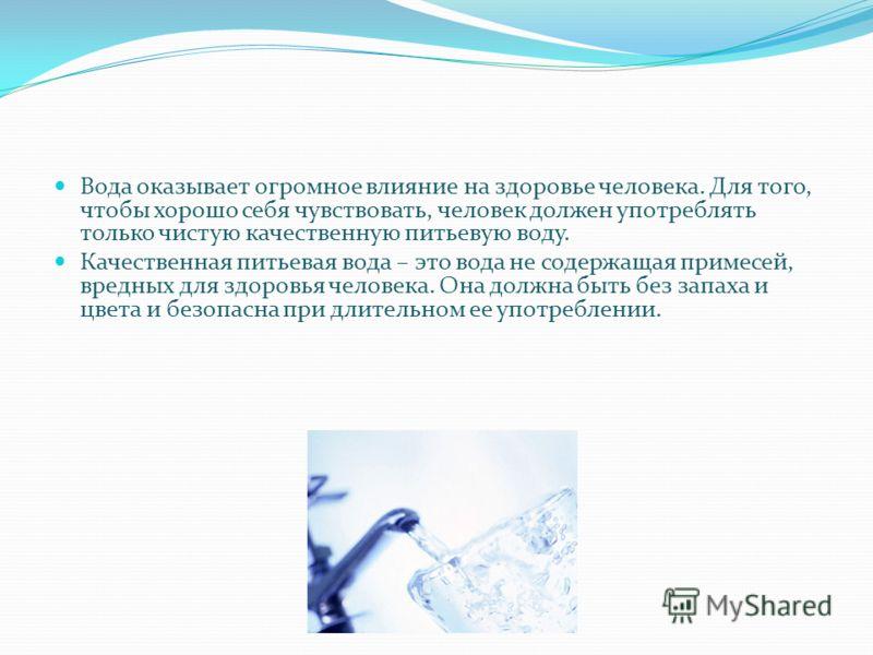 Вода оказывает огромное влияние на здоровье человека. Для того, чтобы хорошо себя чувствовать, человек должен употреблять только чистую качественную питьевую воду. Качественная питьевая вода – это вода не содержащая примесей, вредных для здоровья чел