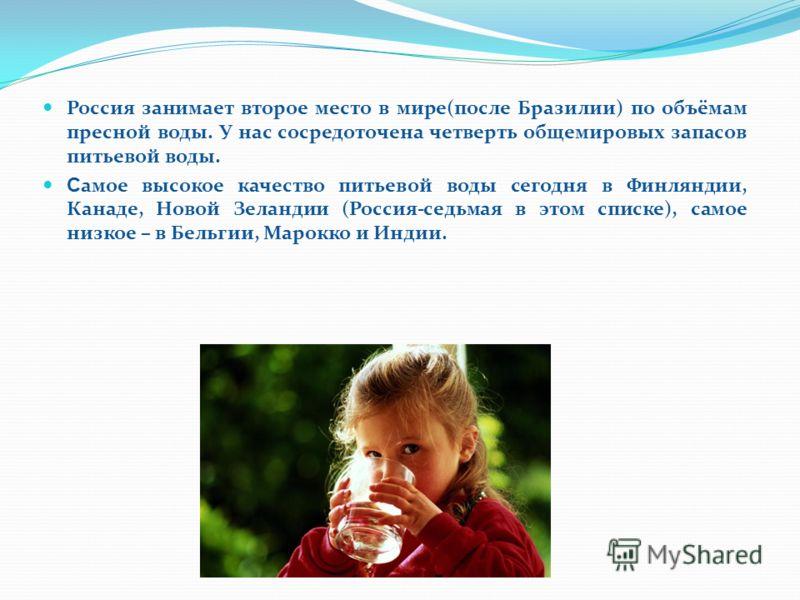 Россия занимает второе место в мире(после Бразилии) по объёмам пресной воды. У нас сосредоточена четверть общемировых запасов питьевой воды. С амое высокое качество питьевой воды сегодня в Финляндии, Канаде, Новой Зеландии (Россия-седьмая в этом спис