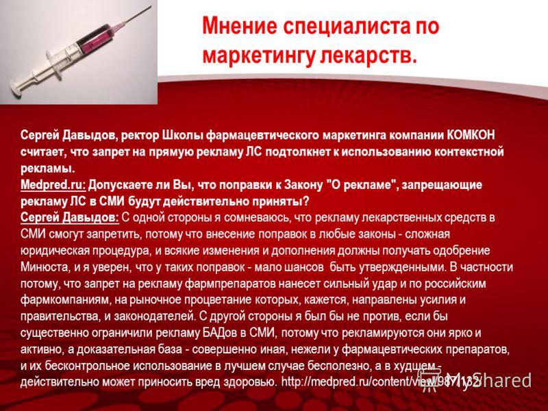 Сергей Давыдов, ректор Школы фармацевтического маркетинга компании КОМКОН считает, что запрет на прямую рекламу ЛС подтолкнет к использованию контекстной рекламы. Medpred.ru: Допускаете ли Вы, что поправки к Закону