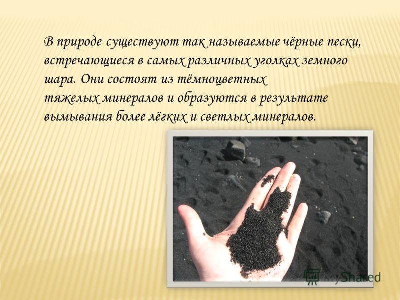 В природе существуют так называемые чёрные пески, встречающиеся в самых различных уголках земного шара. Они состоят из тёмноцветных тяжелых минералов и образуются в результате вымывания более лёгких и светлых минералов.