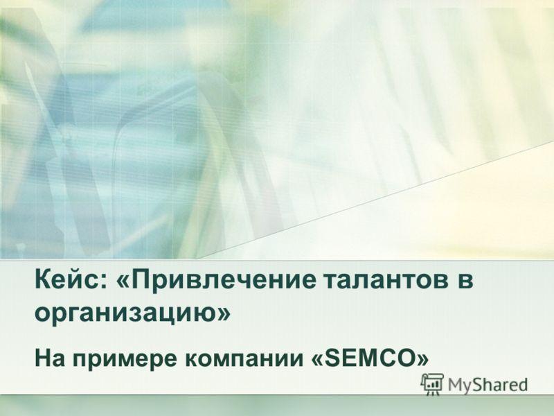 Кейс: «Привлечение талантов в организацию» На примере компании «SEMCO»