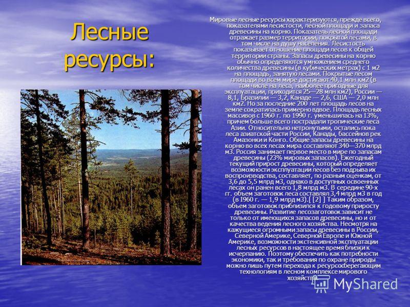 Лесные ресурсы: Мировые лесные ресурсы характеризуются, прежде всего, показателями лесистости, лесной площади и запаса древесины на корню. Показатель лесной площади отражает размер территории, покрытой лесами, в том числе на душу населения. Лесистост